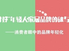"""消费者眼中的品牌年轻化——【""""讨好""""年轻人,家居品牌的破与立】第二期"""